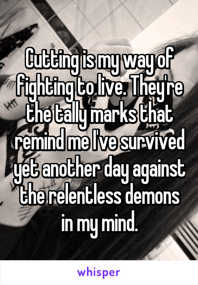 Cutting is my way of fighting to live. They're the tally marks that remind me I've survived yet another day against the relentless demons in my mind.