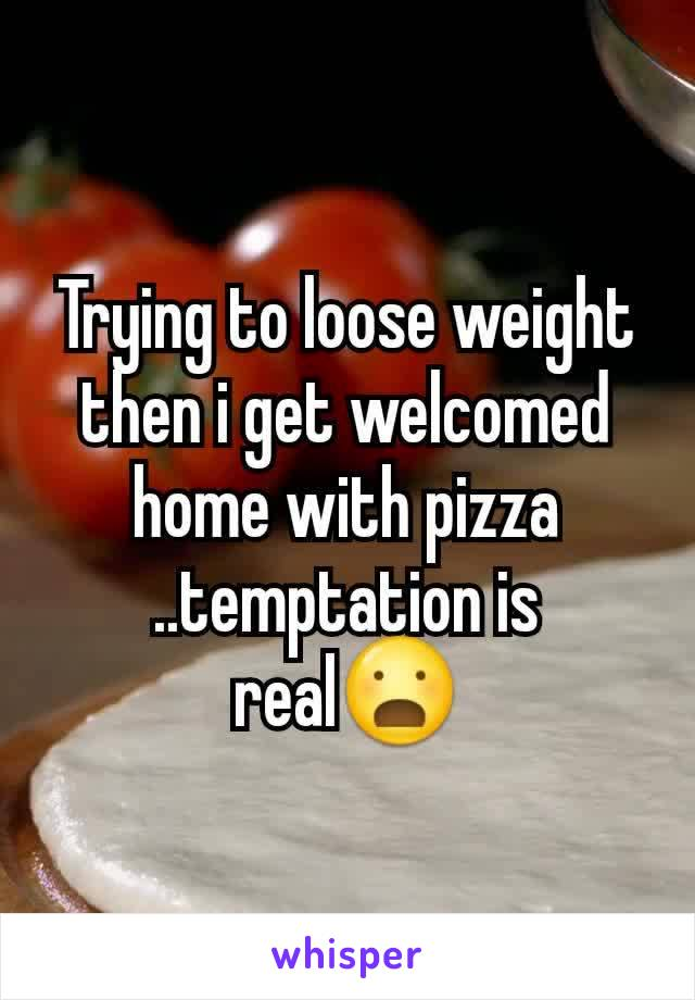 Trying to loose weight then i get welcomed home with pizza ..temptation is real😦