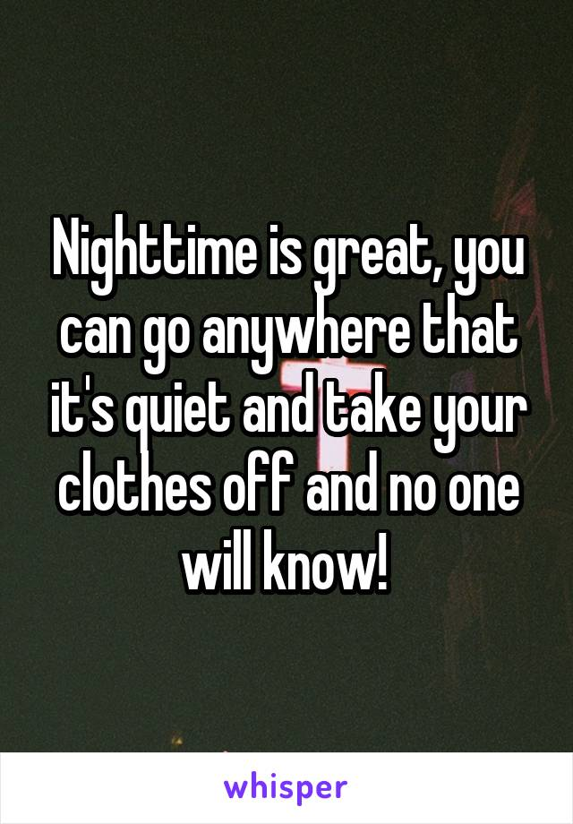 Nighttime is great, you can go anywhere that it's quiet and take your clothes off and no one will know!