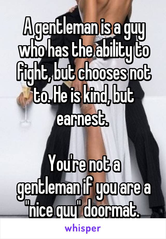 "A gentleman is a guy who has the ability to fight, but chooses not to. He is kind, but earnest.   You're not a gentleman if you are a ""nice guy"" doormat."