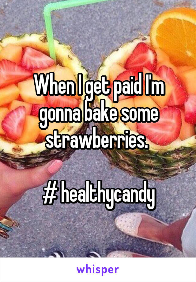 When I get paid I'm gonna bake some strawberries.   # healthycandy