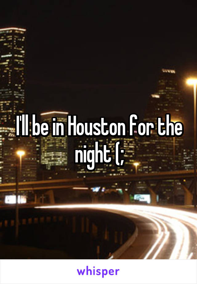 I'll be in Houston for the night (;