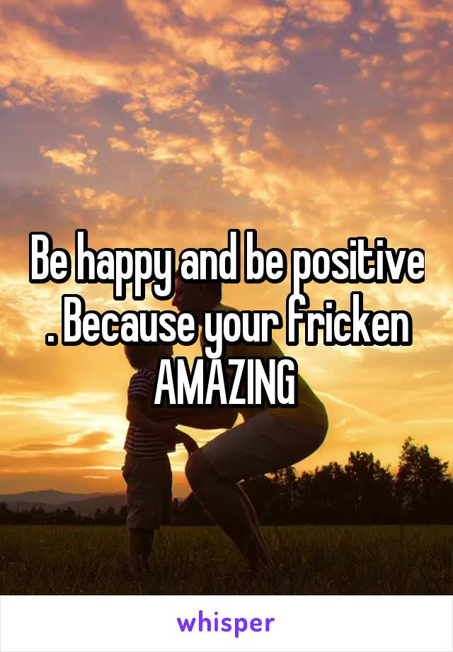 Be happy and be positive . Because your fricken AMAZING