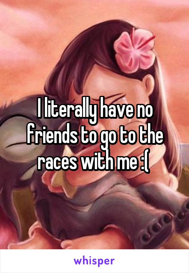 I literally have no friends to go to the races with me :(