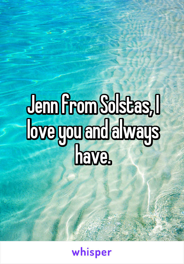 Jenn from Solstas, I love you and always have.