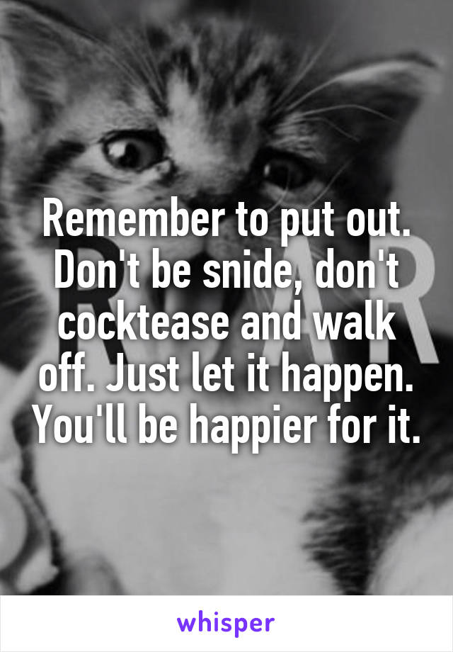 Remember to put out. Don't be snide, don't cocktease and walk off. Just let it happen. You'll be happier for it.