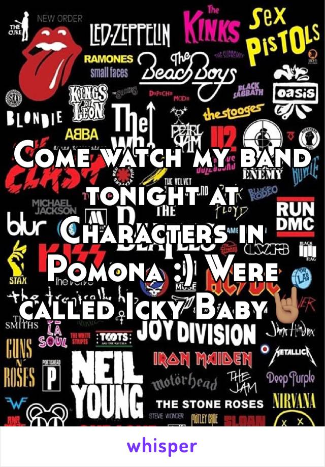 Come watch my band tonight at Characters in Pomona :) Were called Icky Baby🤘🏽