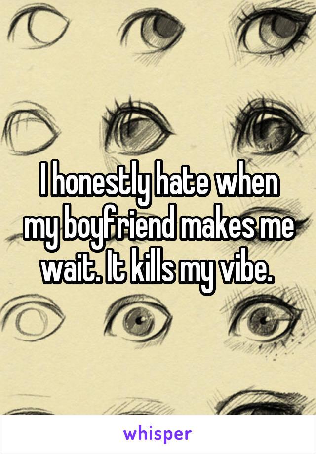 I honestly hate when my boyfriend makes me wait. It kills my vibe.