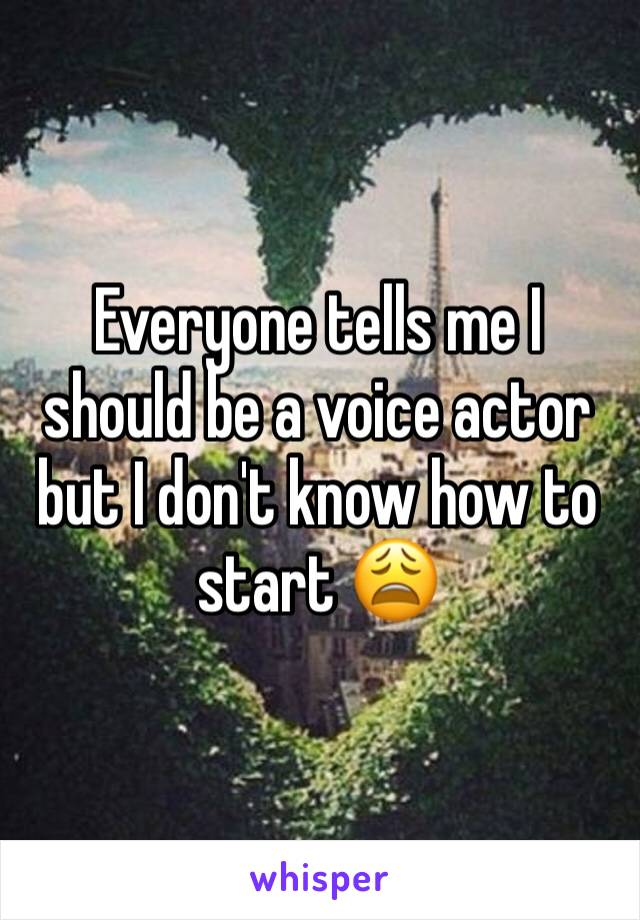 Everyone tells me I should be a voice actor but I don't know how to start 😩