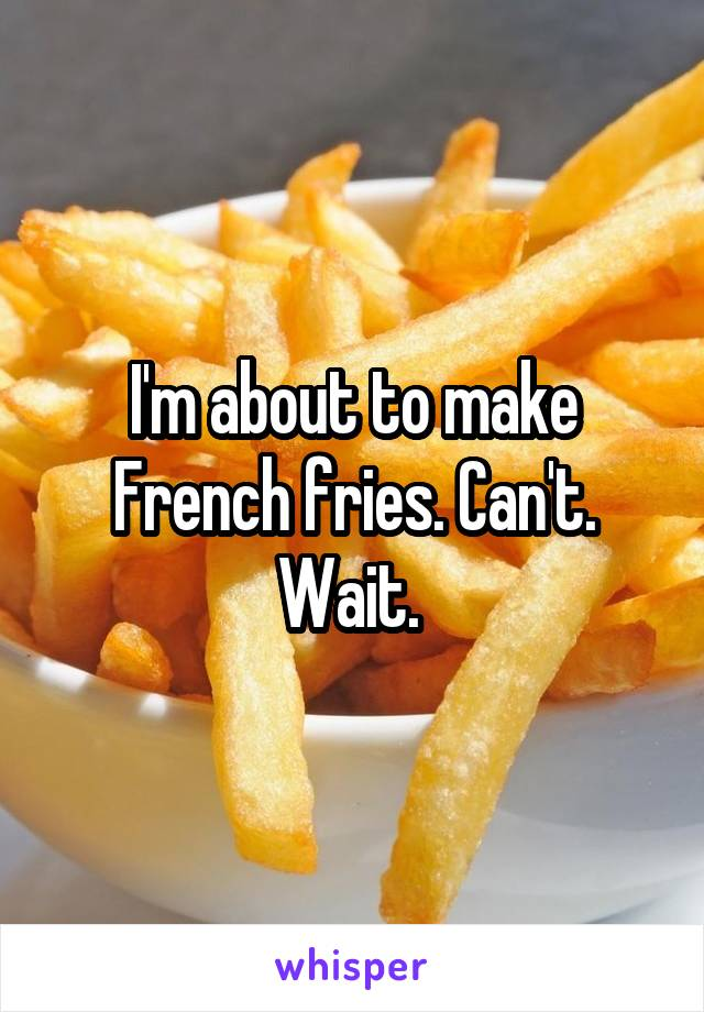 I'm about to make French fries. Can't. Wait.