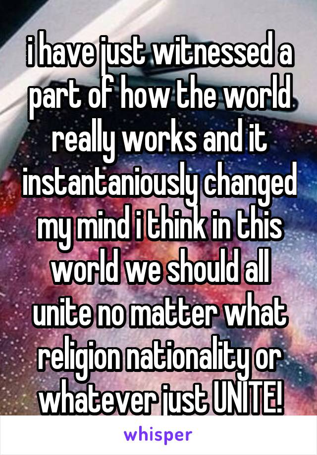 i have just witnessed a part of how the world really works and it instantaniously changed my mind i think in this world we should all unite no matter what religion nationality or whatever just UNITE!