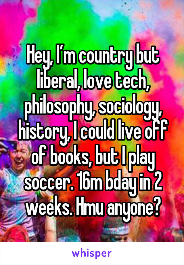 Hey, I'm country but liberal, love tech, philosophy, sociology, history, I could live off of books, but I play soccer. 16m bday in 2 weeks. Hmu anyone?