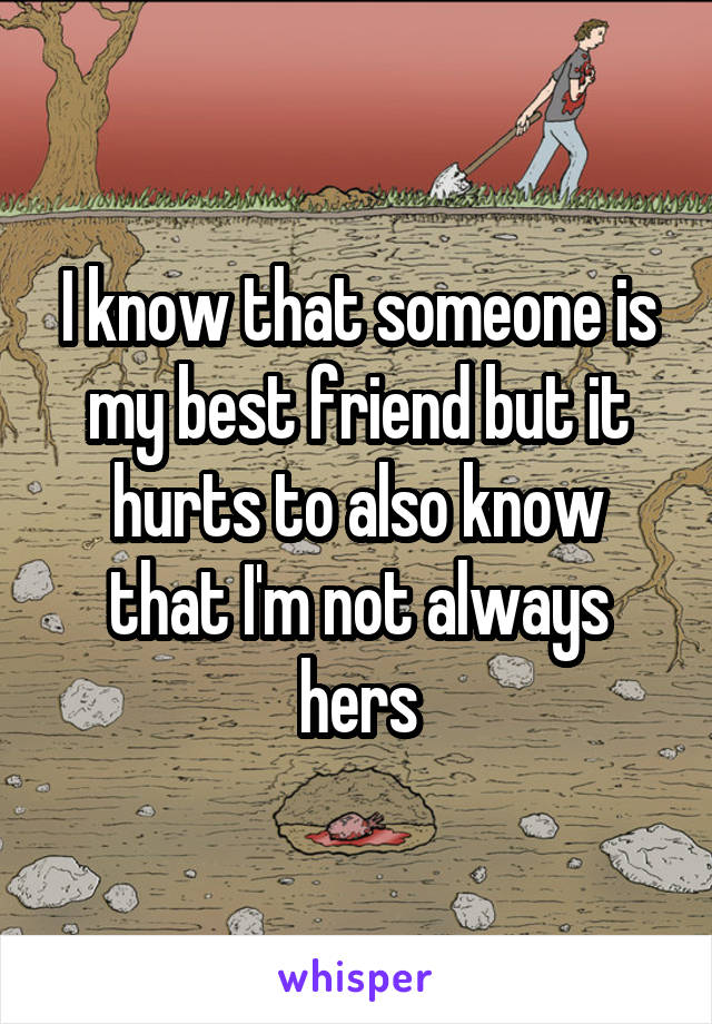 I know that someone is my best friend but it hurts to also know that I'm not always hers