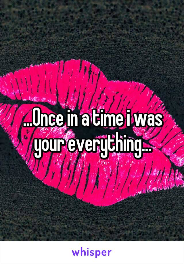 ...Once in a time i was your everything...