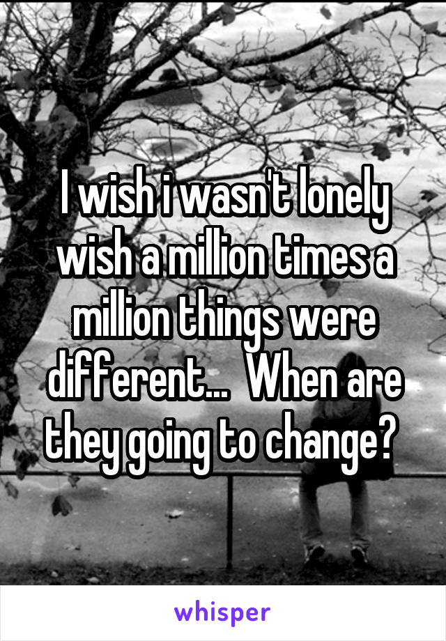 I wish i wasn't lonely wish a million times a million things were different...  When are they going to change?