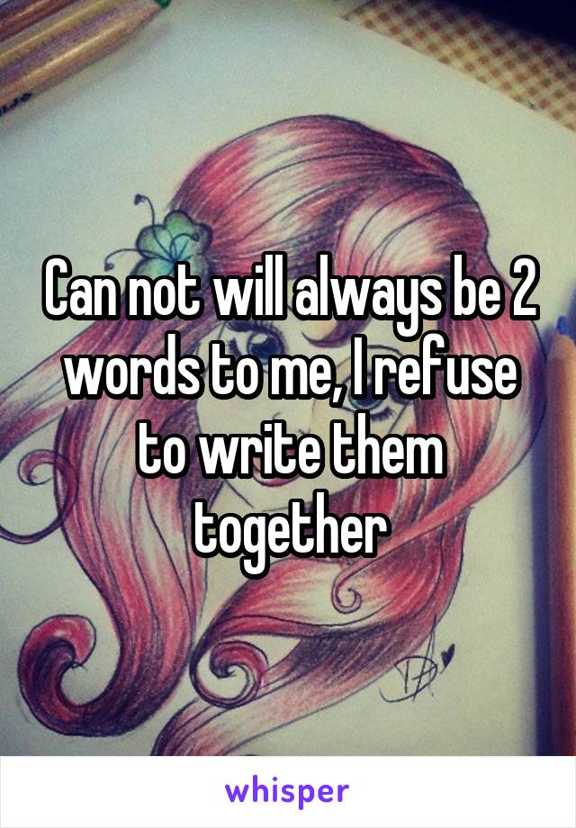 Can not will always be 2 words to me, I refuse to write them together