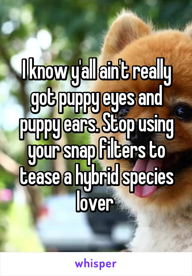I know y'all ain't really got puppy eyes and puppy ears. Stop using your snap filters to tease a hybrid species lover