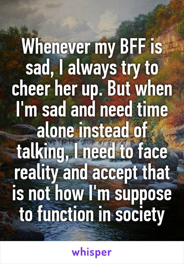 Whenever my BFF is sad, I always try to cheer her up. But when I'm sad and need time alone instead of talking, I need to face reality and accept that is not how I'm suppose to function in society