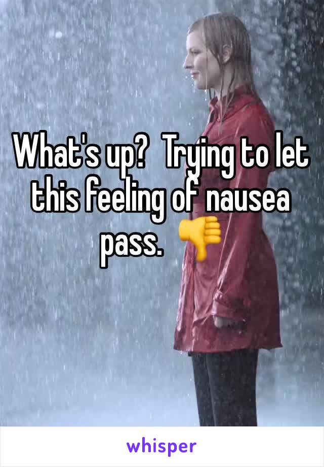 What's up?  Trying to let this feeling of nausea pass.  👎
