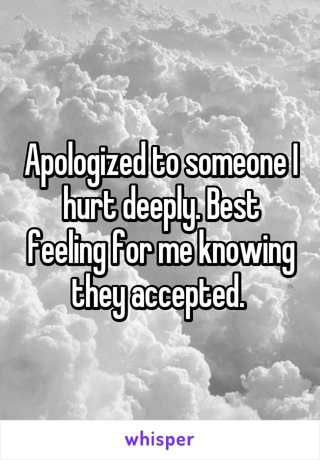 Apologized to someone I hurt deeply. Best feeling for me knowing they accepted.