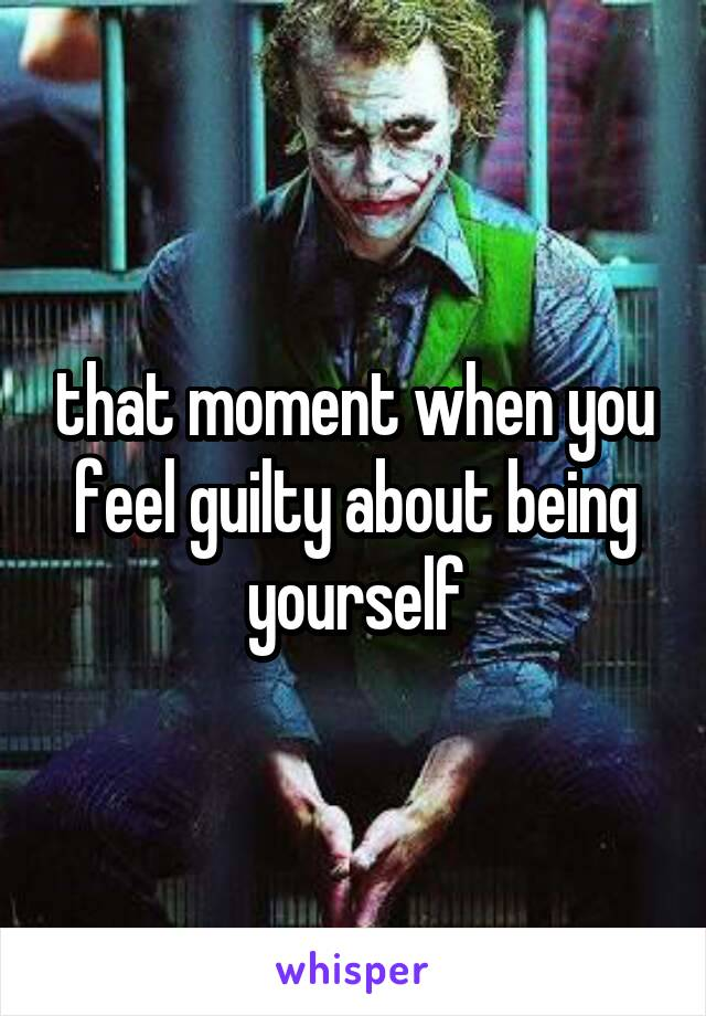that moment when you feel guilty about being yourself