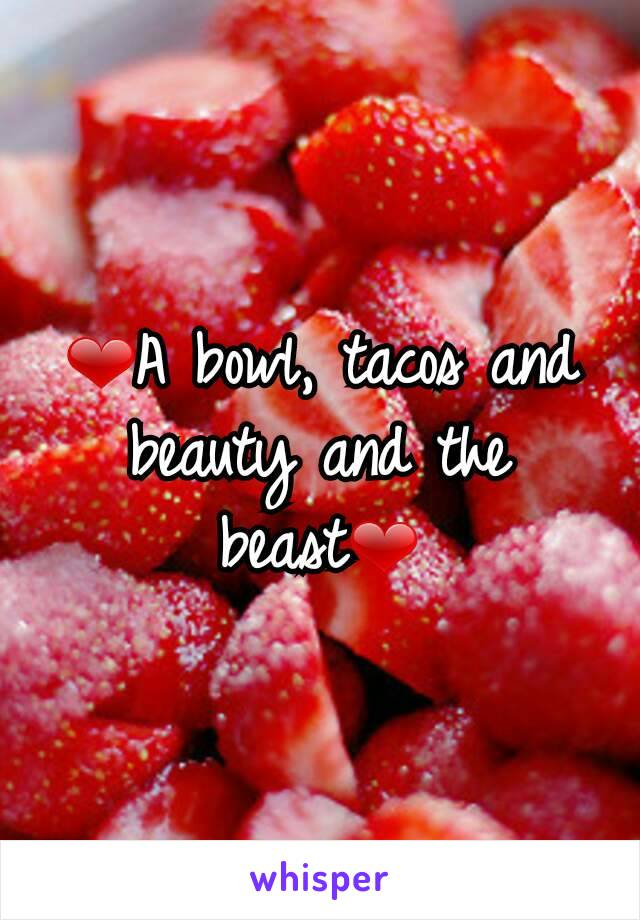 ❤A bowl, tacos and beauty and the beast❤