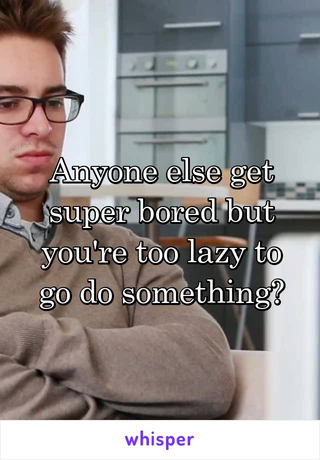 Anyone else get super bored but you're too lazy to go do something?