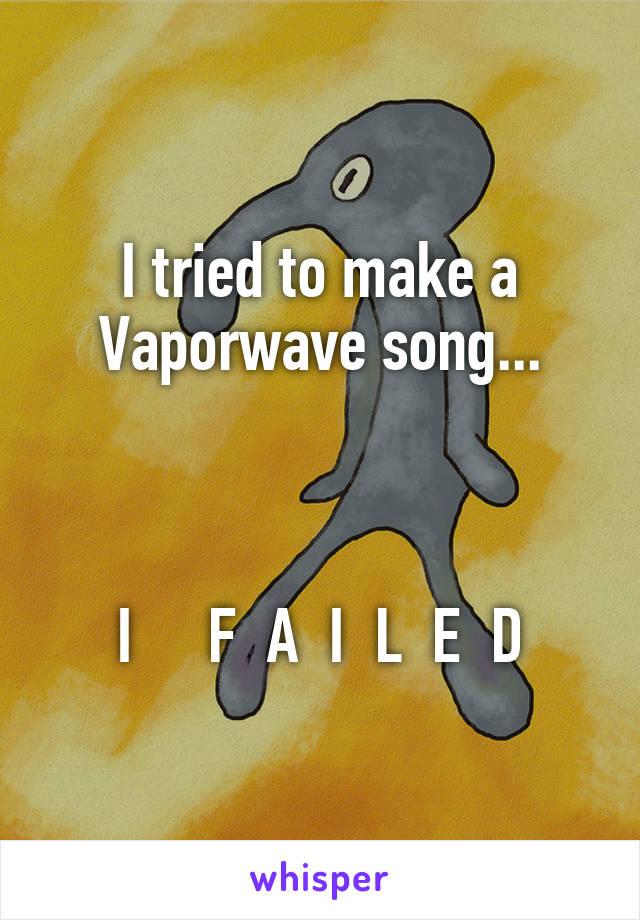 I tried to make a Vaporwave song...    I     F  A  I  L  E  D