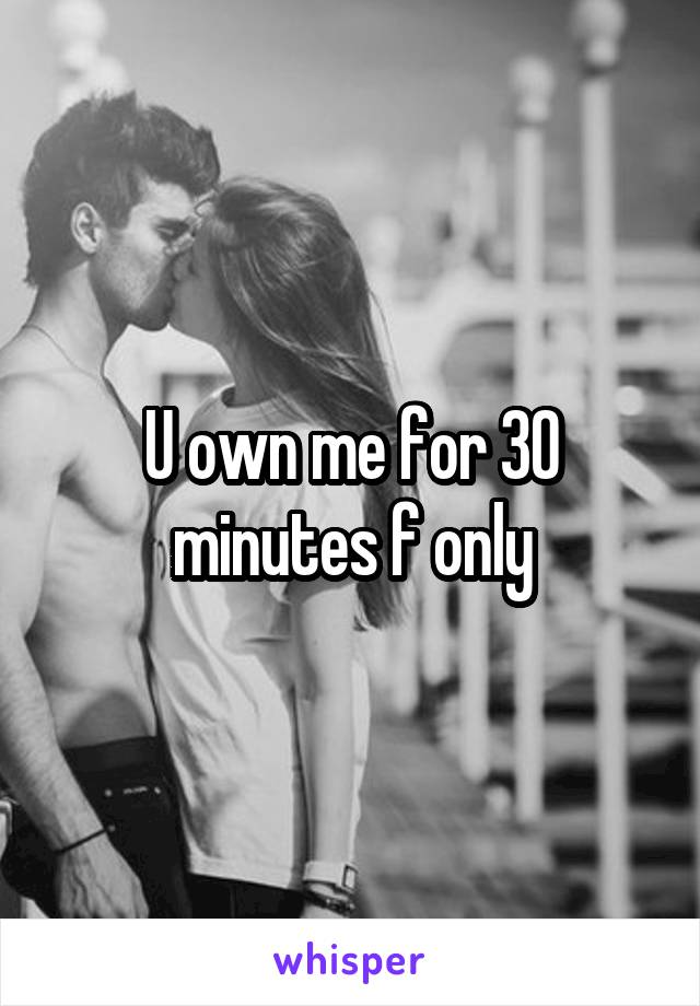 U own me for 30 minutes f only