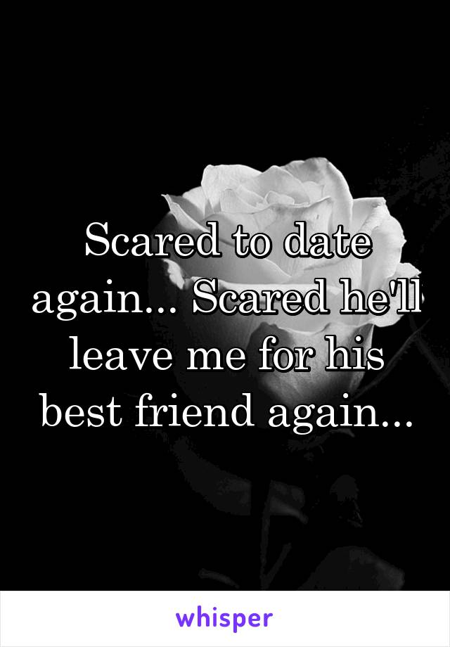 Scared to date again... Scared he'll leave me for his best friend again...