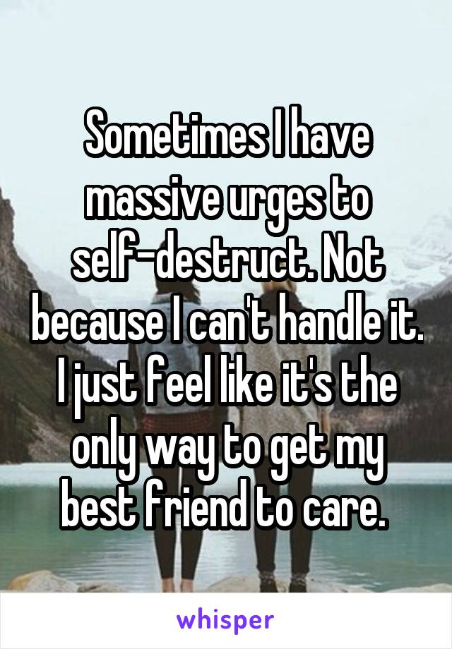Sometimes I have massive urges to self-destruct. Not because I can't handle it. I just feel like it's the only way to get my best friend to care.