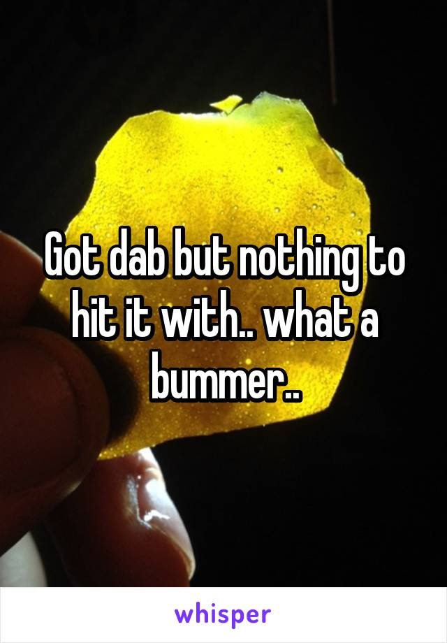 Got dab but nothing to hit it with.. what a bummer..