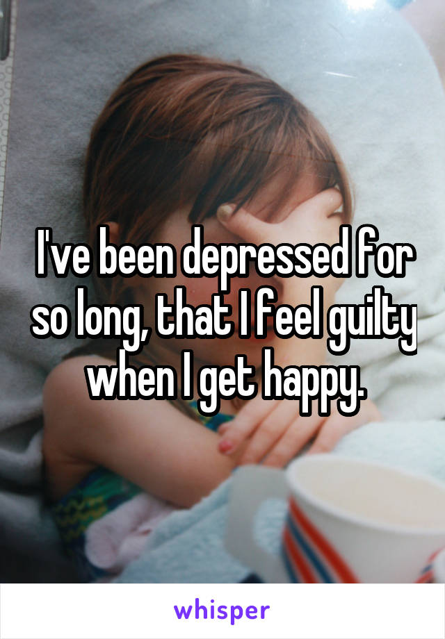 I've been depressed for so long, that I feel guilty when I get happy.