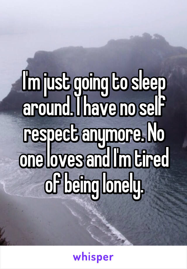 I'm just going to sleep around. I have no self respect anymore. No one loves and I'm tired of being lonely.