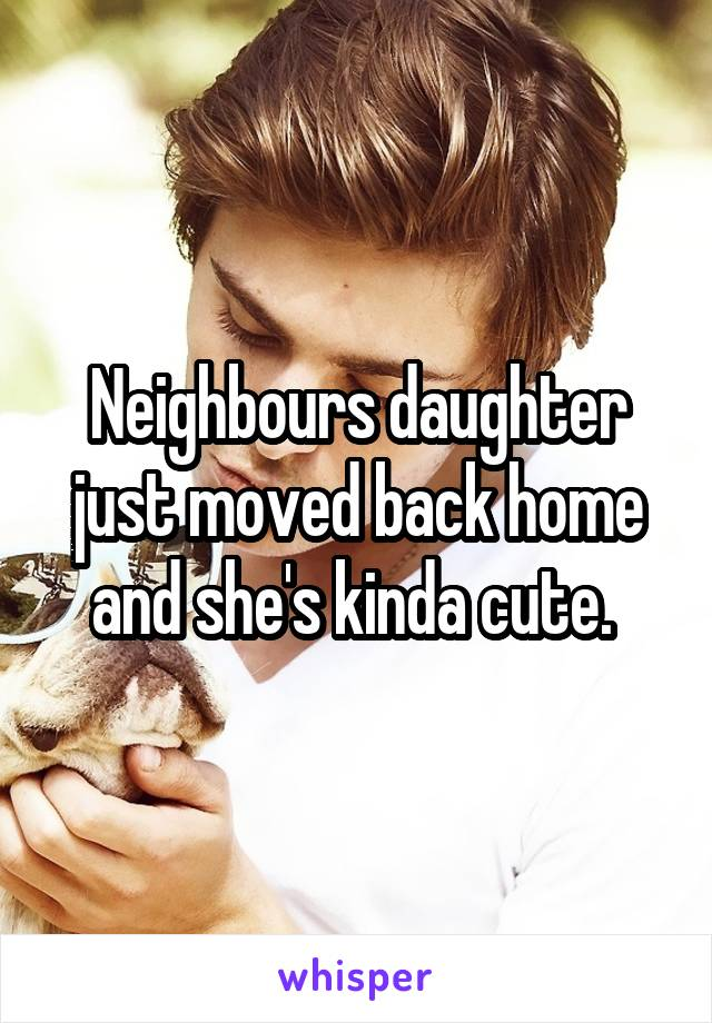 Neighbours daughter just moved back home and she's kinda cute.