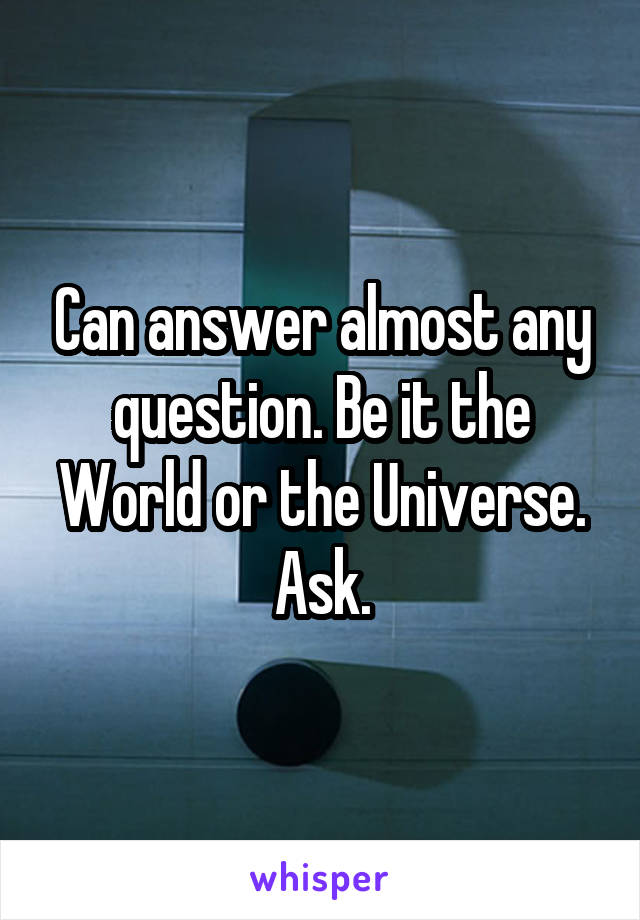 Can answer almost any question. Be it the World or the Universe. Ask.