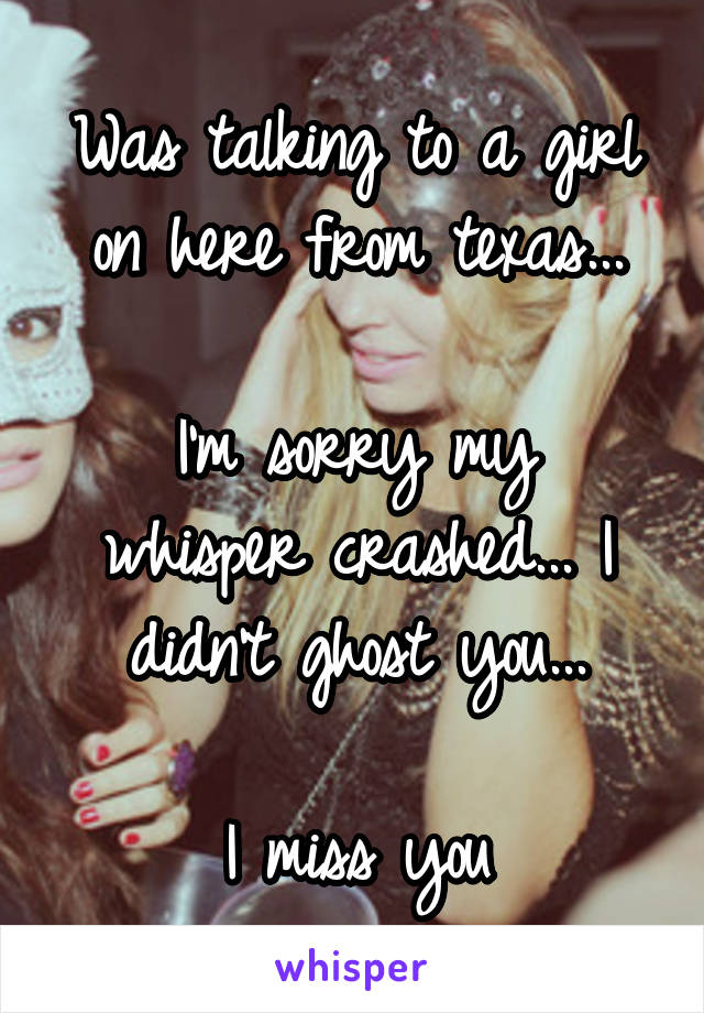 Was talking to a girl on here from texas...  I'm sorry my whisper crashed... I didn't ghost you...  I miss you
