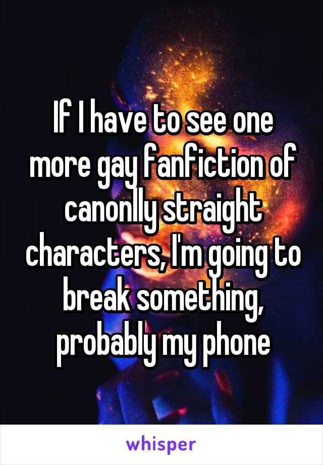 If I have to see one more gay fanfiction of canonlly straight characters, I'm going to break something, probably my phone
