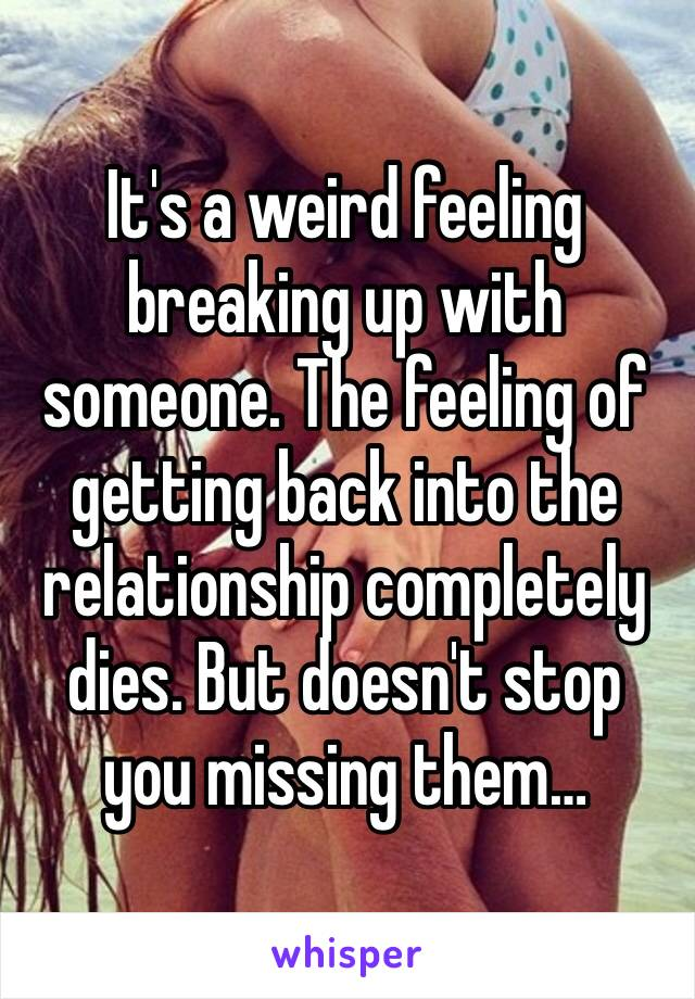 It's a weird feeling breaking up with someone. The feeling of getting back into the relationship completely dies. But doesn't stop you missing them…
