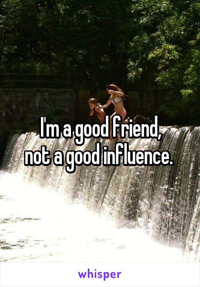 I'm a good friend, not a good influence.