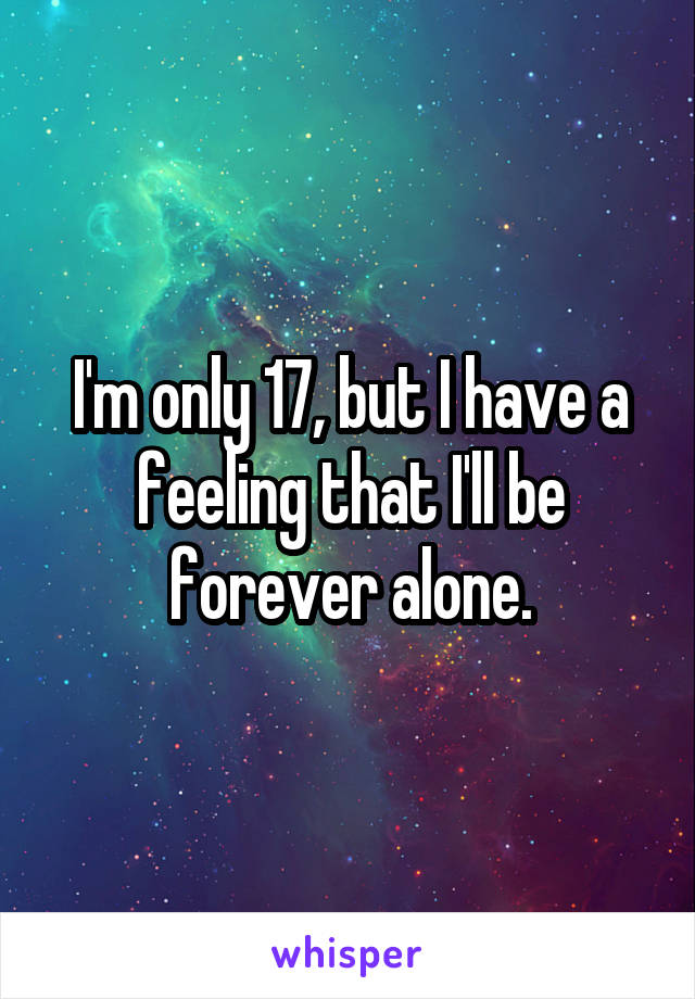 I'm only 17, but I have a feeling that I'll be forever alone.