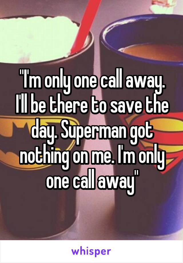 """""""I'm only one call away. I'll be there to save the day. Superman got nothing on me. I'm only one call away"""""""