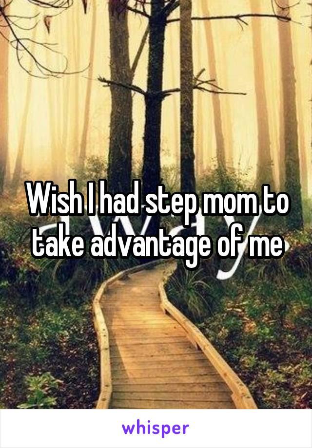 Wish I had step mom to take advantage of me