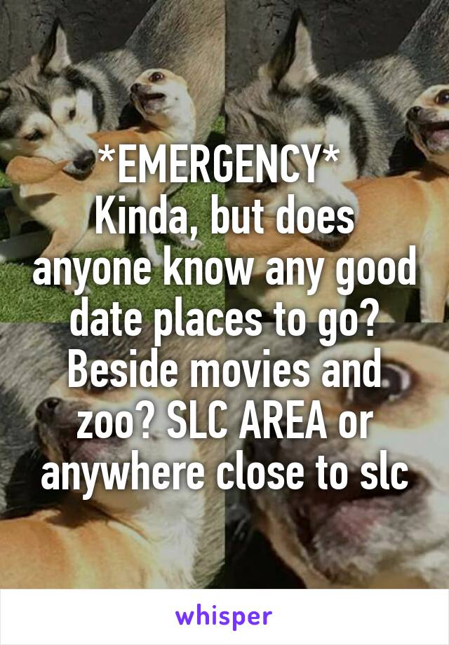 *EMERGENCY*  Kinda, but does anyone know any good date places to go? Beside movies and zoo? SLC AREA or anywhere close to slc