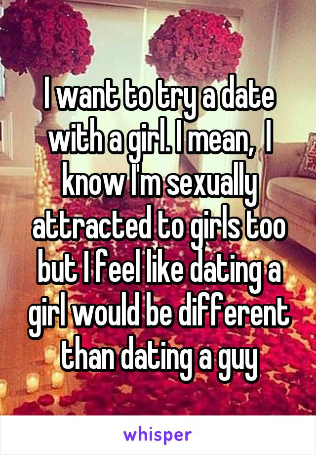 I want to try a date with a girl. I mean,  I know I'm sexually attracted to girls too but I feel like dating a girl would be different than dating a guy