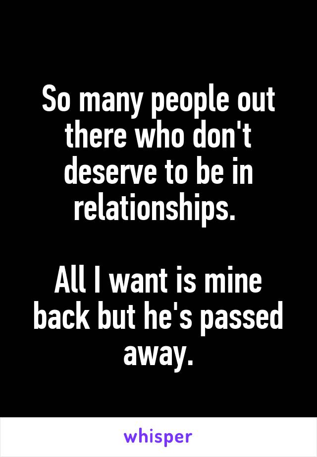 So many people out there who don't deserve to be in relationships.   All I want is mine back but he's passed away.