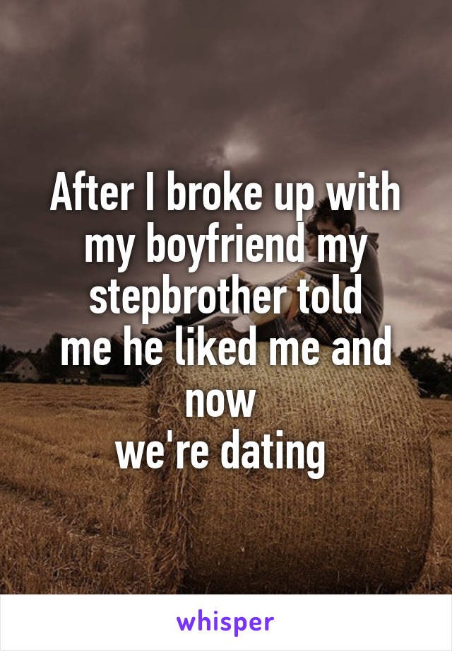 After I broke up with my boyfriend my stepbrother told me he liked me and now  we're dating