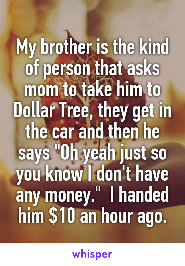 """My brother is the kind of person that asks mom to take him to Dollar Tree, they get in the car and then he says """"Oh yeah just so you know I don't have any money.""""  I handed him $10 an hour ago."""