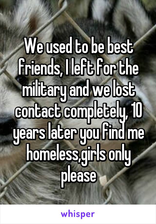 We used to be best friends, I left for the military and we lost contact completely, 10 years later you find me homeless,girls only please