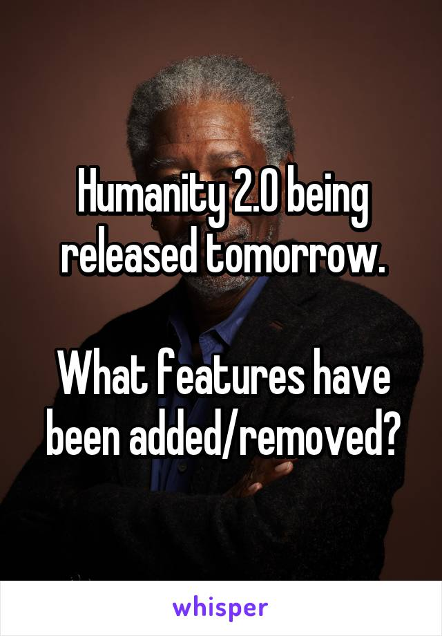 Humanity 2.0 being released tomorrow.  What features have been added/removed?